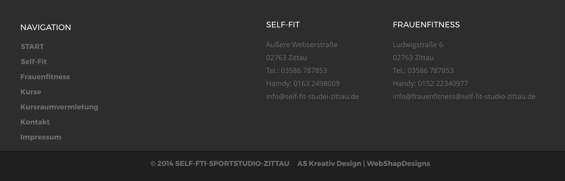 START Self-Fit Frauenfitness Kurse Kursraumvermietung Kontakt Impressum © 2014 SELF-FTI-SPORTSTUDIO-ZITTAU     AS Kreativ Design | WebShapDesigns  NAVIGATION SELF-FIT Äußere Webserstraße02763 ZittauTel.: 03586 787853Hamdy: 0163 2498009info@self-fit-studei-zittau.de  FRAUENFITNESS Ludwigstraße 602763 ZittauTel.: 03586 787853Handy: 0152 22340977info@frauenfitness@self-fit-studio-zittau.de