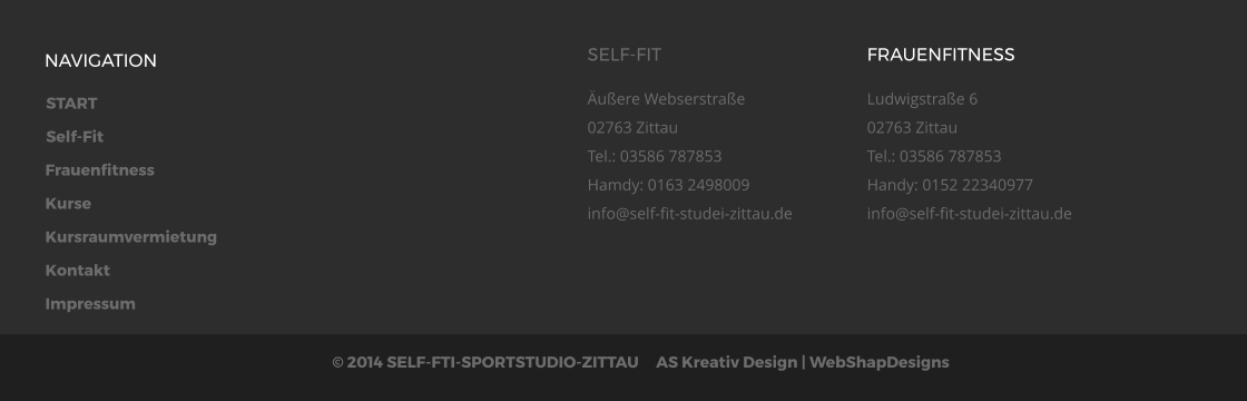 START Self-Fit Frauenfitness Kurse Kursraumvermietung Kontakt Impressum © 2014 SELF-FTI-SPORTSTUDIO-ZITTAU     AS Kreativ Design | WebShapDesigns  NAVIGATION SELF-FIT Äußere Webserstraße02763 ZittauTel.: 03586 787853Hamdy: 0163 2498009info@self-fit-studei-zittau.de  FRAUENFITNESS Ludwigstraße 602763 ZittauTel.: 03586 787853Handy: 0152 22340977info@self-fit-studei-zittau.de
